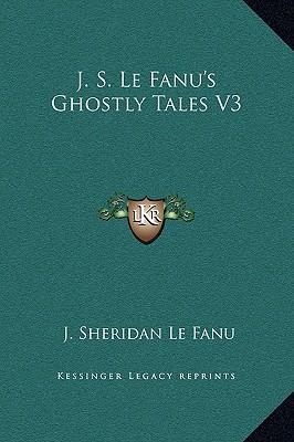 J. S. Le Fanu's Ghostly Tales V3 by Le Fanu, Joseph Sheridan [Hardcover]